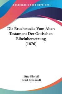Die Bruchstucke Vom Alten Testament Der Gotischen Bibelubersetzung (1876), Otto Ohrloff, Ernst Bernhardt обложка-превью