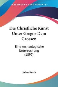 Книга под заказ: «Die Christliche Kunst Unter Gregor Dem Grossen»