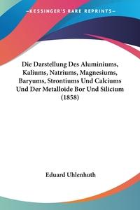 Книга под заказ: «Die Darstellung Des Aluminiums, Kaliums, Natriums, Magnesiums, Baryums, Strontiums Und Calciums Und Der Metalloide Bor Und Silicium (1858)»