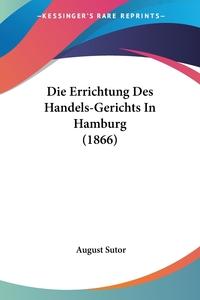 Книга под заказ: «Die Errichtung Des Handels-Gerichts In Hamburg (1866)»