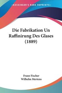 Книга под заказ: «Die Fabrikation Un Raffinirung Des Glases (1889)»