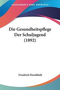 Книга под заказ: «Die Gesundheitspflege Der Schuljugend (1892)»
