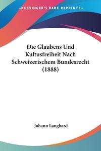 Книга под заказ: «Die Glaubens Und Kultusfreiheit Nach Schweizerischem Bundesrecht (1888)»