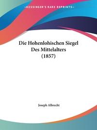 Die Hohenlohischen Siegel Des Mittelalters (1857), Joseph Albrecht обложка-превью