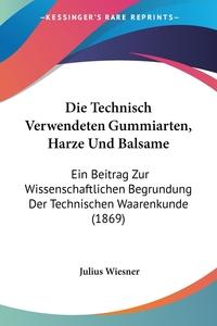 Die Technisch Verwendeten Gummiarten, Harze Und Balsame: Ein Beitrag Zur Wissenschaftlichen Begrundung Der Technischen Waarenkunde (1869), Julius Wiesner обложка-превью