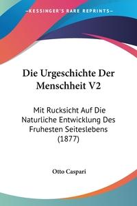Die Urgeschichte Der Menschheit V2: Mit Rucksicht Auf Die Naturliche Entwicklung Des Fruhesten Seiteslebens (1877), Otto Caspari обложка-превью