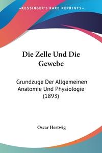 Die Zelle Und Die Gewebe: Grundzuge Der Allgemeinen Anatomie Und Physiologie (1893), Oscar Hertwig обложка-превью