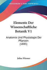 Elemente Der Wissenschaftliche Botanik V1: Anatomie Und Physiologie Der Pflanzen (1885), Julius Wiesner обложка-превью
