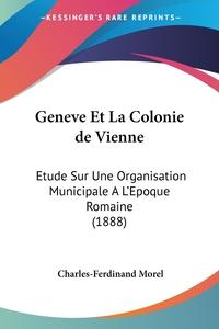 Geneve Et La Colonie de Vienne: Etude Sur Une Organisation Municipale A L'Epoque Romaine (1888), Charles-Ferdinand Morel обложка-превью