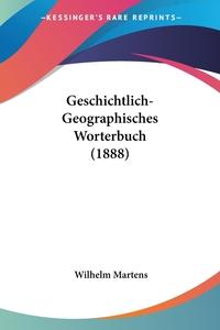 Geschichtlich-Geographisches Worterbuch (1888), Wilhelm Martens обложка-превью