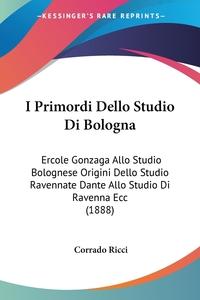 I Primordi Dello Studio Di Bologna: Ercole Gonzaga Allo Studio Bolognese Origini Dello Studio Ravennate Dante Allo Studio Di Ravenna Ecc (1888), Corrado Ricci обложка-превью