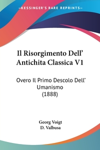 Il Risorgimento Dell' Antichita Classica V1: Overo Il Primo Descolo Dell' Umanismo (1888), Georg Voigt обложка-превью