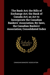 The Bank Act; the Bills of Exchange Act; the Bank of Canada Act; an Act to Incorporate the Canadian Bankers' Association; By-laws, the Canadian Bankers' Association; Consolidated Index, Canadian Bankers' Association обложка-превью