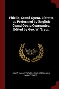 Fidelio, Grand Opera. Libretto as Performed by English Grand Opera Companies. Edited by Geo. W. Tryon, Ludwig van Beethoven, Joseph Ferdinand Sonnleithner обложка-превью