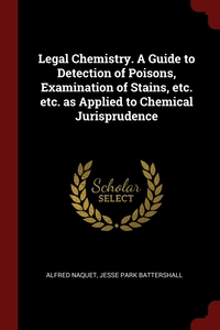Legal Chemistry. A Guide to Detection of Poisons, Examination of Stains, etc. etc. as Applied to Chemical Jurisprudence, Alfred Naquet, Jesse Park Battershall обложка-превью