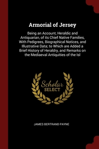 Armorial of Jersey: Being an Account, Heraldic and Antiquarian, of its Chief Native Families, With Pedigrees, Biographical Notices, and Illustrative Data; to Which are Added a Brief History of Heraldry, and Remarks on the Mediaeval Antiquities of the Isl, James Bertrand Payne обложка-превью
