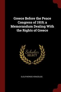 Greece Before the Peace Congress of 1919; a Memorandum Dealing With the Rights of Greece, Eleutherios Venizelos обложка-превью