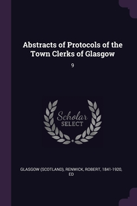 Abstracts of Protocols of the Town Clerks of Glasgow: 9, Glasgow Glasgow, Robert Renwick обложка-превью