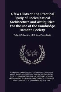 A few Hints on the Practical Study of Ecclesiastical Architecture and Antiquities: For the use of the Cambridge Camden Society: Talbot Collection of British Pamphlets, Cambridge Camden Society, printer Cambridge University Press, printer Rivingtons обложка-превью