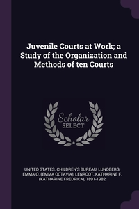 Juvenile Courts at Work; a Study of the Organization and Methods of ten Courts, United States. Children's Bureau, Emma O. Lundberg, Katharine F. 1891-1982 Lenroot обложка-превью