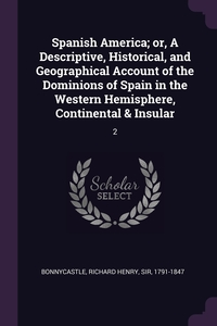 Spanish America; or, A Descriptive, Historical, and Geographical Account of the Dominions of Spain in the Western Hemisphere, Continental & Insular: 2, Richard Henry Bonnycastle обложка-превью