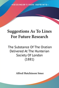 Suggestions As To Lines For Future Research: The Substance Of The Oration Delivered At The Hunterian Society Of London (1881), Alfred Hutchinson Smee обложка-превью