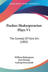 Pseduo-Shakesperarian Plays V1: The Comedy Of Faire Em (1883), William Shakespeare, Karl Warnke, Ludwig Proescholdt обложка-превью