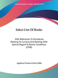 Select List Of Books: With References To Periodicals Relating To Currency And Banking, With Special Regard To Recent Conditions (1908), Appleton Prentiss Clark Griffin обложка-превью