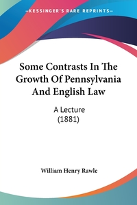 Some Contrasts In The Growth Of Pennsylvania And English Law: A Lecture (1881), William Henry Rawle обложка-превью