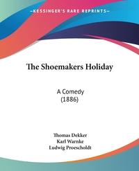 The Shoemakers Holiday: A Comedy (1886), Thomas Dekker, Karl Warnke, Ludwig Proescholdt обложка-превью
