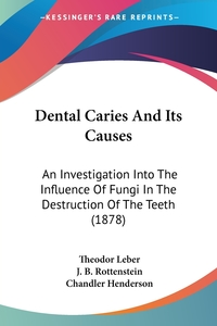 Dental Caries And Its Causes: An Investigation Into The Influence Of Fungi In The Destruction Of The Teeth (1878), Theodor Leber, J. B. Rottenstein обложка-превью