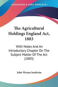 The Agricultural Holdings England Act, 1883: With Notes And An Introductory Chapter On The Subject Matter Of The Act (1883), John Wynne Jeudwine обложка-превью