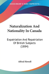 Naturalization And Nationality In Canada: Expatriation And Repatriation Of British Subjects (1884), Alfred Howell обложка-превью