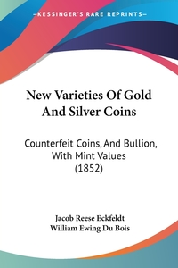 New Varieties Of Gold And Silver Coins: Counterfeit Coins, And Bullion, With Mint Values (1852), Jacob Reese Eckfeldt, William Ewing Du Bois обложка-превью