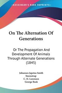 On The Alternation Of Generations: Or The Propagation And Development Of Animals Through Alternate Generations (1845), Johannes Japetus Smith Steenstrup, C. H. Lorenzen обложка-превью