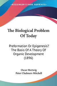 The Biological Problem Of Today: Preformation Or Epigenesis? The Basis Of A Theory Of Organic Development (1896), Oscar Hertwig обложка-превью