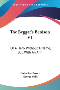 The Beggar's Benison V1: Or A Hero, Without A Name, But, With An Aim: A Clydesdale Story (1866), Colin Rae Brown, George Mills обложка-превью