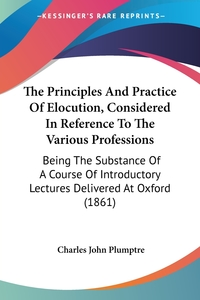 The Principles And Practice Of Elocution, Considered In Reference To The Various Professions: Being The Substance Of A Course Of Introductory Lectures Delivered At Oxford (1861), Charles John Plumptre обложка-превью