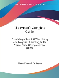 The Printer's Complete Guide: Containing A Sketch Of The History And Progress Of Printing, To Its Present State Of Improvement (1825), Charles Frederick Partington обложка-превью