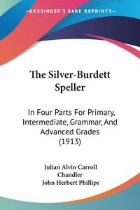 The Silver-Burdett Speller: In Four Parts For Primary, Intermediate, Grammar, And Advanced Grades (1913), Julian Alvin Carroll Chandler, John Herbert Phillips обложка-превью