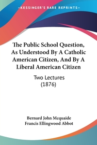 The Public School Question, As Understood By A Catholic American Citizen, And By A Liberal American Citizen: Two Lectures (1876), Bernard John McQuaide, Francis Ellingwood Abbot обложка-превью