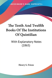 The Tenth And Twelfth Books Of The Institutions Of Quintilian: With Explanatory Notes (1865), Henry S. Frieze обложка-превью