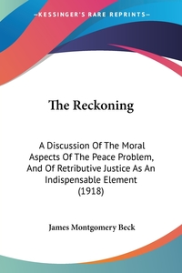 The Reckoning: A Discussion Of The Moral Aspects Of The Peace Problem, And Of Retributive Justice As An Indispensable Element (1918), James Montgomery Beck обложка-превью