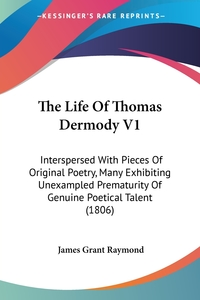 The Life Of Thomas Dermody V1: Interspersed With Pieces Of Original Poetry, Many Exhibiting Unexampled Prematurity Of Genuine Poetical Talent (1806), James Grant Raymond обложка-превью