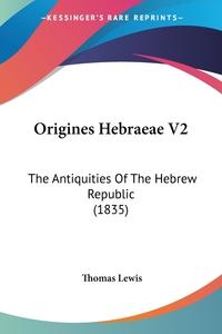 Origines Hebraeae V2: The Antiquities Of The Hebrew Republic (1835), Thomas Lewis обложка-превью