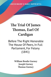 The Trial Of James Thomas, Earl Of Cardigan: Before The Right Honorable The House Of Peers, In Full Parliament, For Felony (1841), William Brodie Gurney, Joseph Gurney, Thomas Gurney обложка-превью