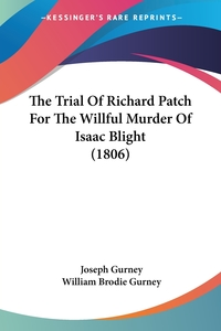 The Trial Of Richard Patch For The Willful Murder Of Isaac Blight (1806), Joseph Gurney, William Brodie Gurney обложка-превью