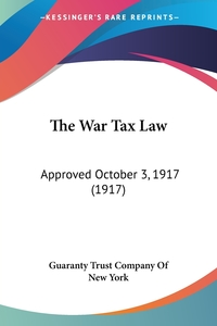 The War Tax Law: Approved October 3, 1917 (1917), Guaranty Trust Company of New York обложка-превью