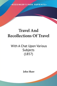 Travel And Recollections Of Travel: With A Chat Upon Various Subjects (1857), John Shaw обложка-превью