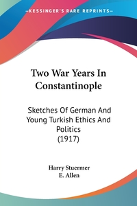 Two War Years In Constantinople: Sketches Of German And Young Turkish Ethics And Politics (1917), Harry Stuermer обложка-превью
